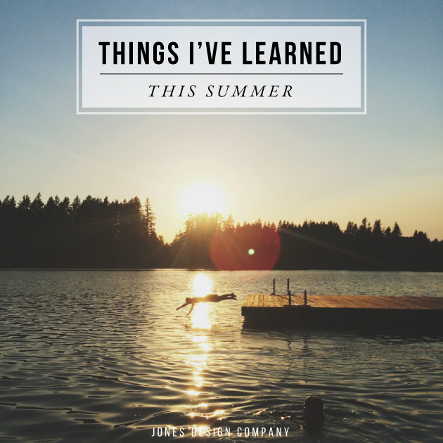 things I've learned this summer / jones design company